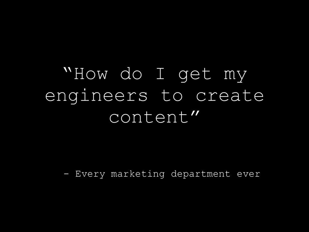 """- Every marketing department ever """"How do I get..."""