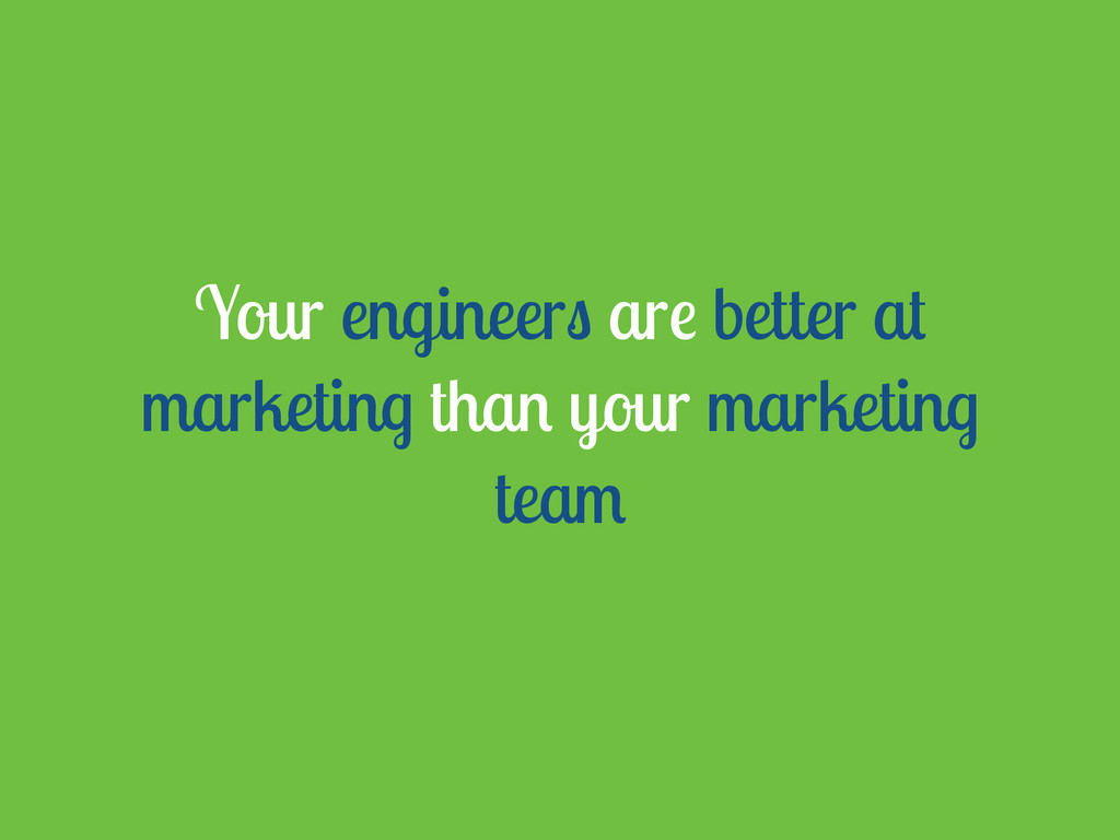 Your engineers are better at marketing than you...