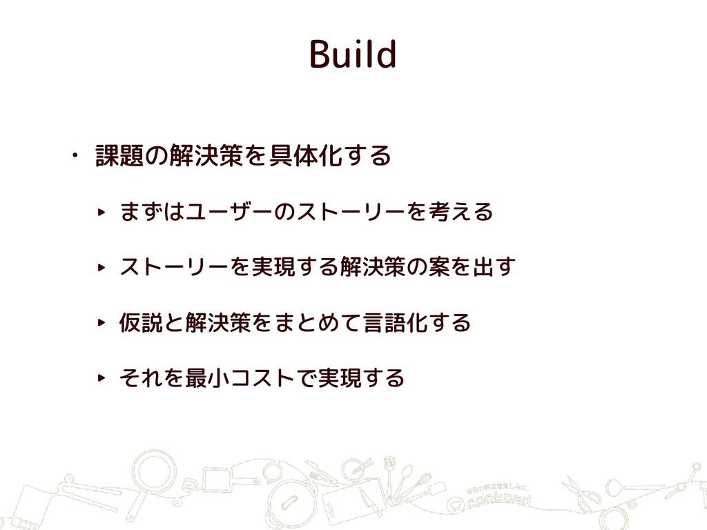 Build • 課題の解決策を具体化する ‣ まずはユーザーのストーリーを考える ‣ ストーリ...