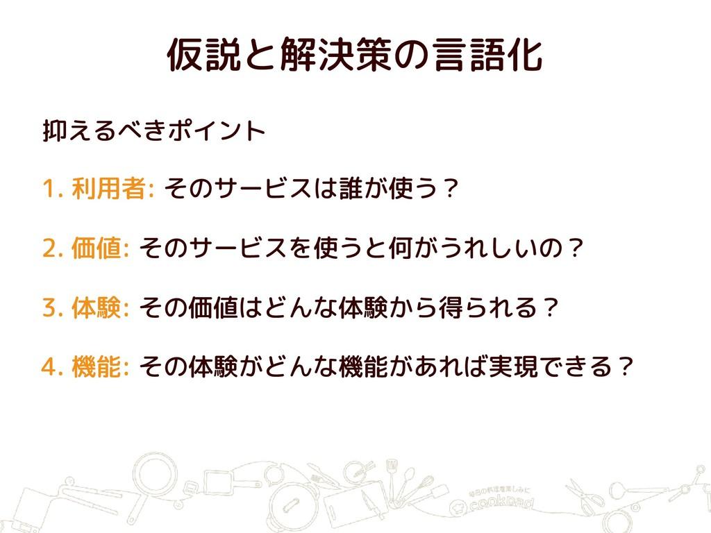 仮説と解決策の言語化 1. 利用者: そのサービスは誰が使う? 2. 価値: そのサービスを使...