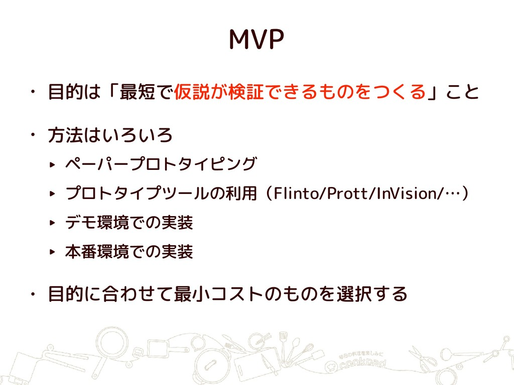 MVP • 目的は「最短で仮説が検証できるものをつくる」こと • 方法はいろいろ ‣ ペーパー...