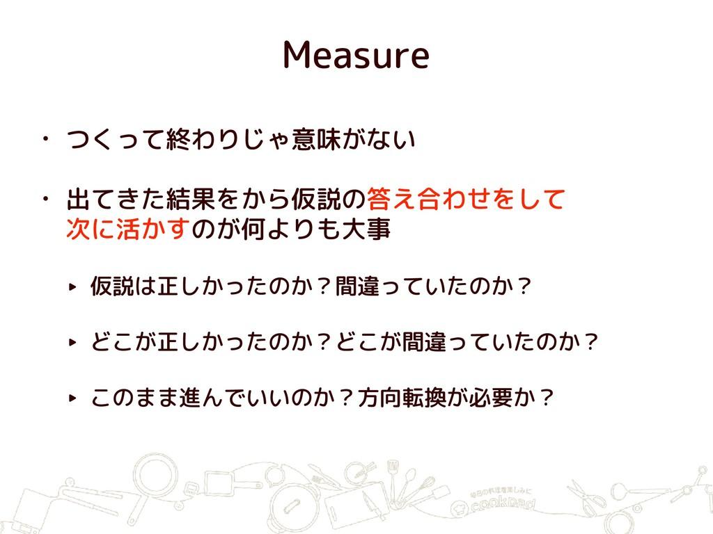 Measure • つくって終わりじゃ意味がない • 出てきた結果をから仮説の答え合わせをして...