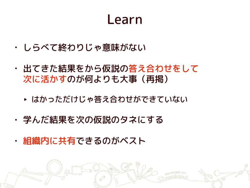 Learn • しらべて終わりじゃ意味がない • 出てきた結果をから仮説の答え合わせをして ...