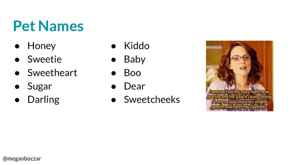 @meganboczar Pet Names ● Honey ● Sweetie ● Swee...