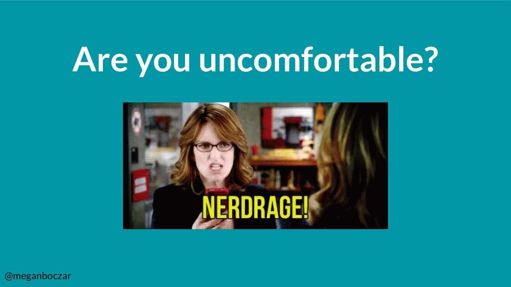 @meganboczar Are you uncomfortable?