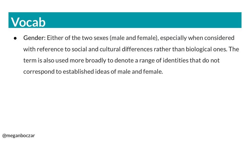 @meganboczar Vocab ● Gender: Either of the two ...