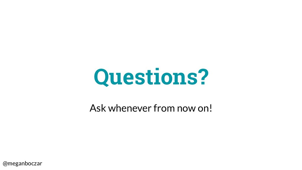 @meganboczar Questions? Ask whenever from now o...