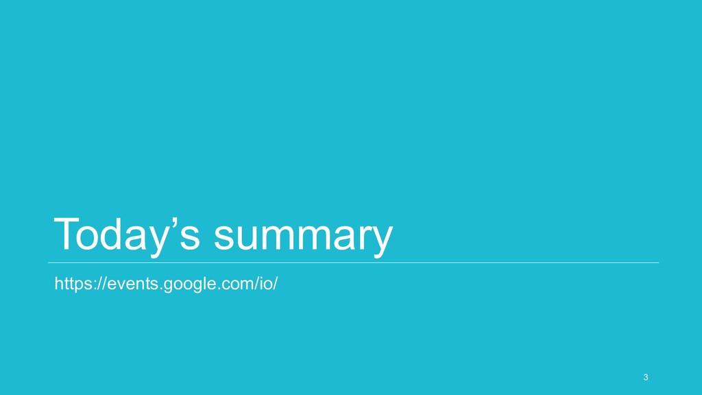 Today's summary https://events.google.com/io/ 3