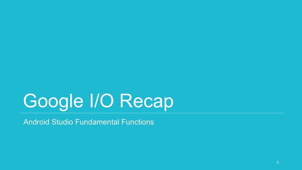 Google I/O Recap Android Studio Fundamental Fun...
