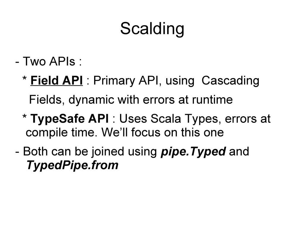 Scalding - Two APIs : * Field API : Primary API...