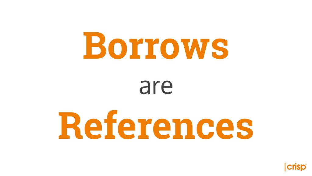 Borrows are References