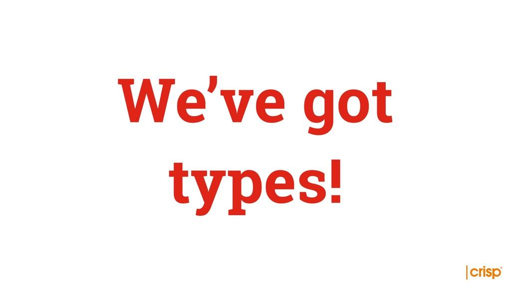 We've got types!
