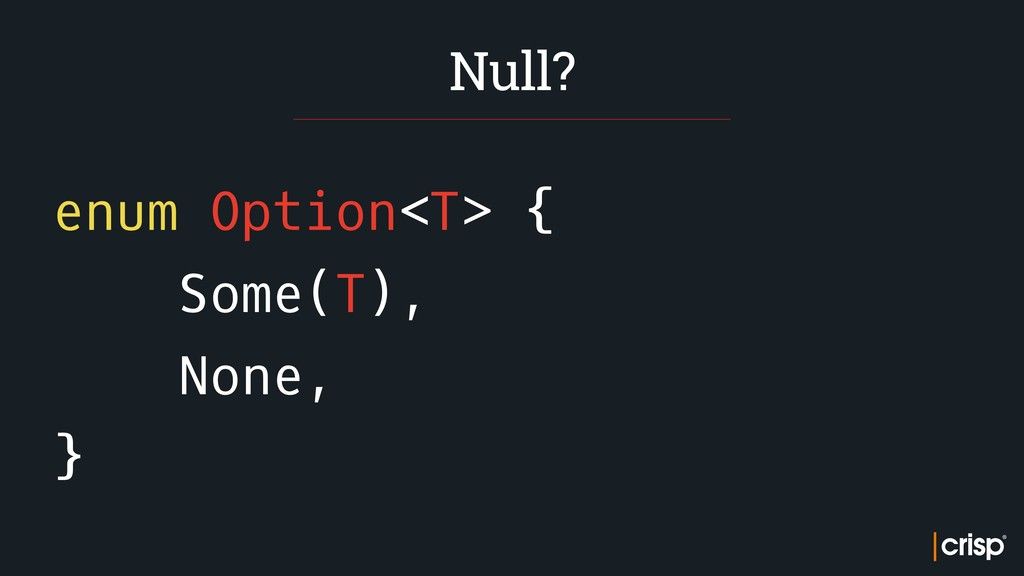 enum Option<T> { Some(T), None, } Null?