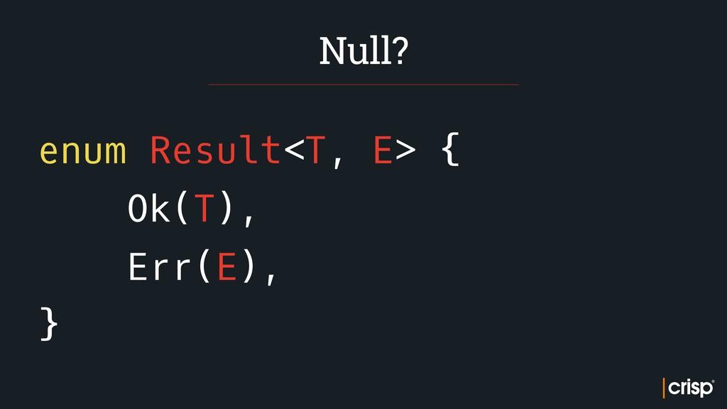 enum Result<T, E> { Ok(T), Err(E), } Null?