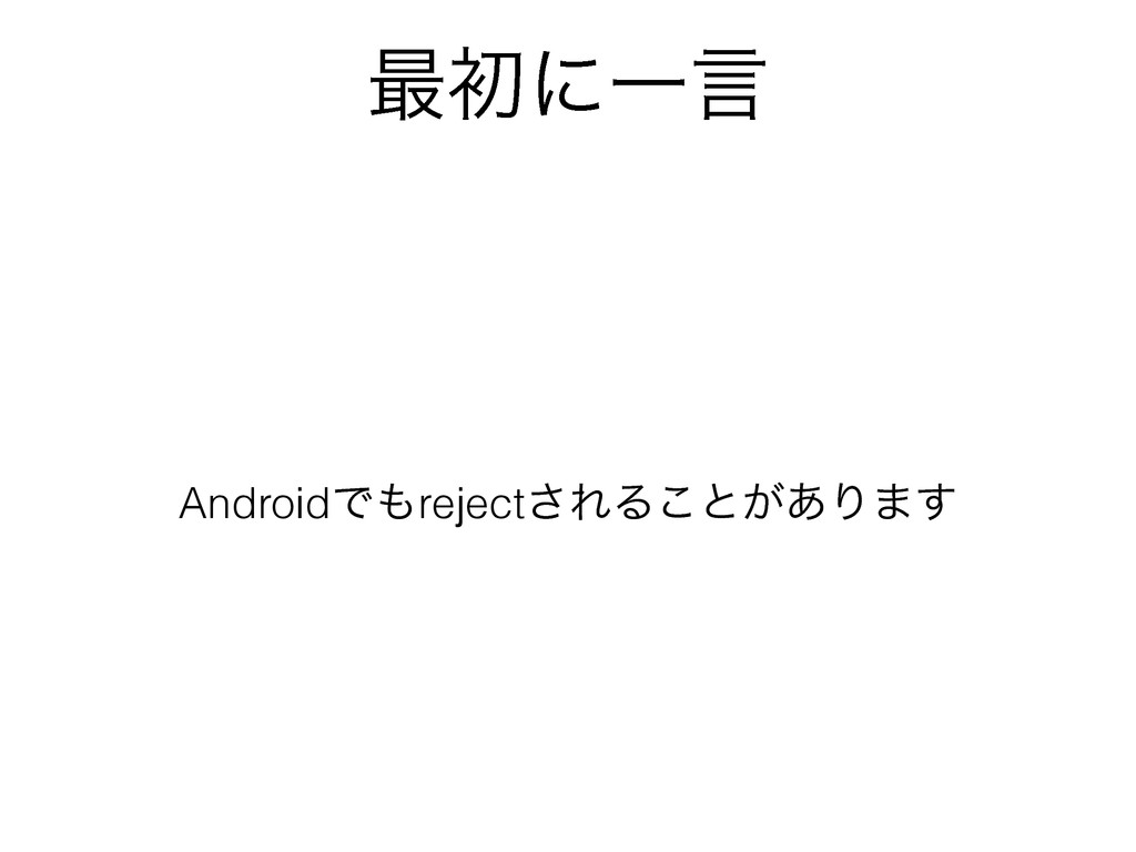 ࠷ॳʹҰݴ AndroidͰ΋reject͞ΕΔ͜ͱ͕͋Γ·͢