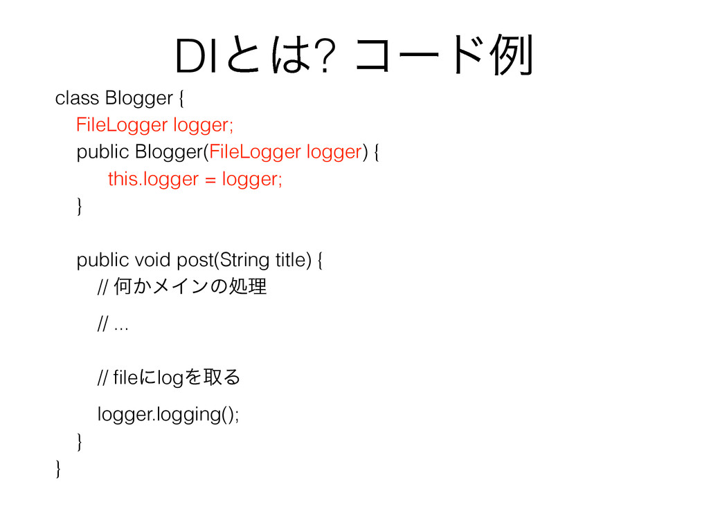 DIͱ͸? ίʔυྫ class Blogger { FileLogger logger; p...