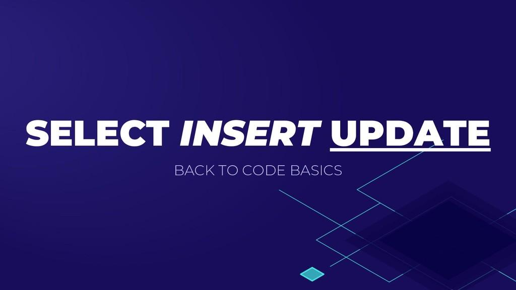 SELECT INSERT UPDATE BACK TO CODE BASICS