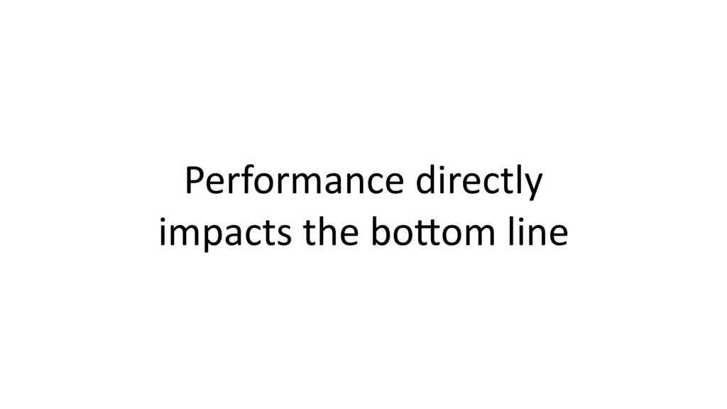 Performance directly impacts the bo*om line