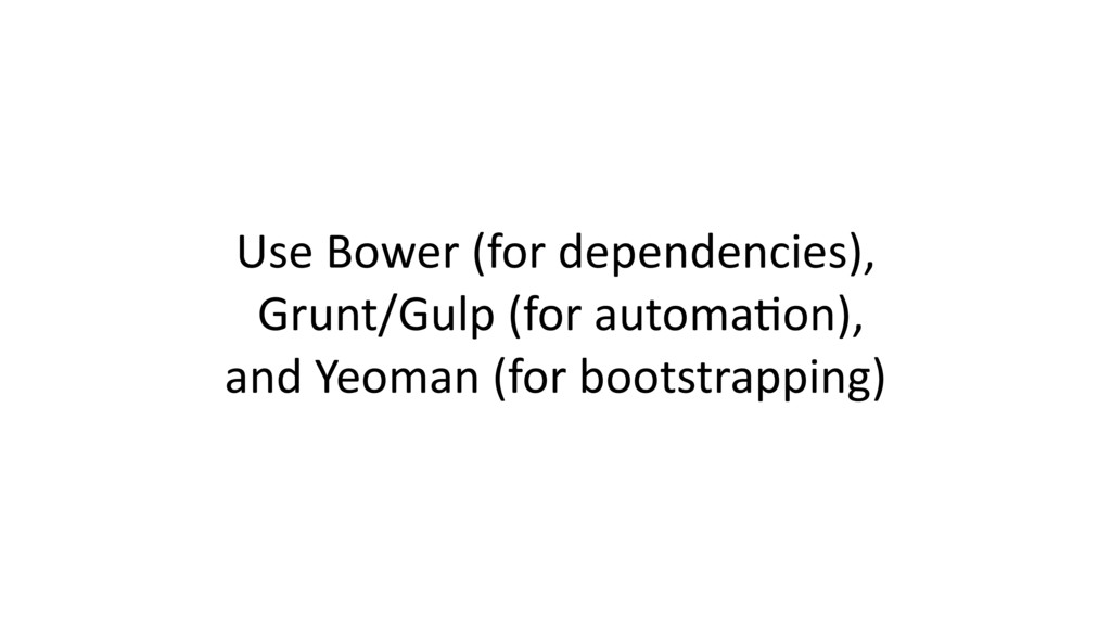Use Bower (for dependencies), Grunt/Gulp (for a...