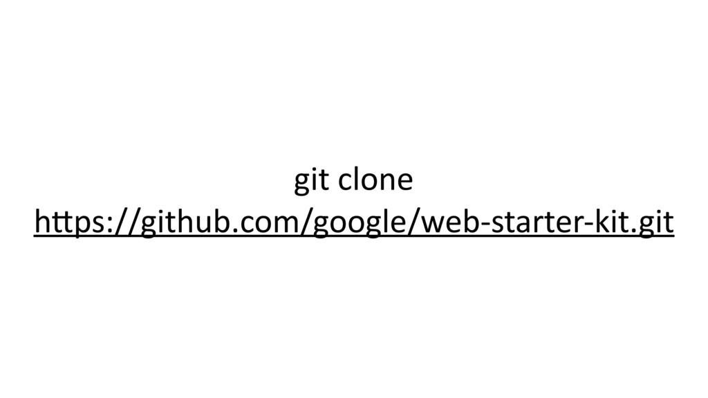 git clone h*ps://github.com/google/web-starter-...
