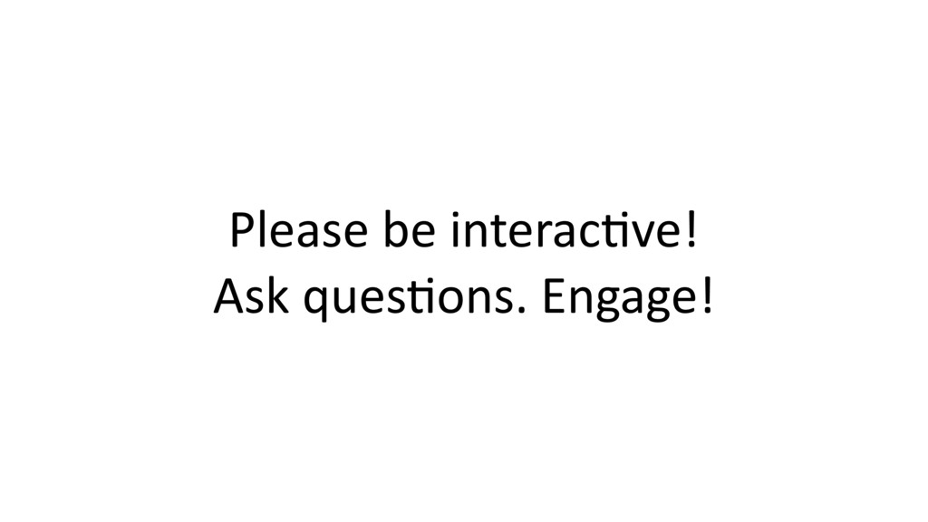 Please be interac$ve! Ask ques$ons. Engage!
