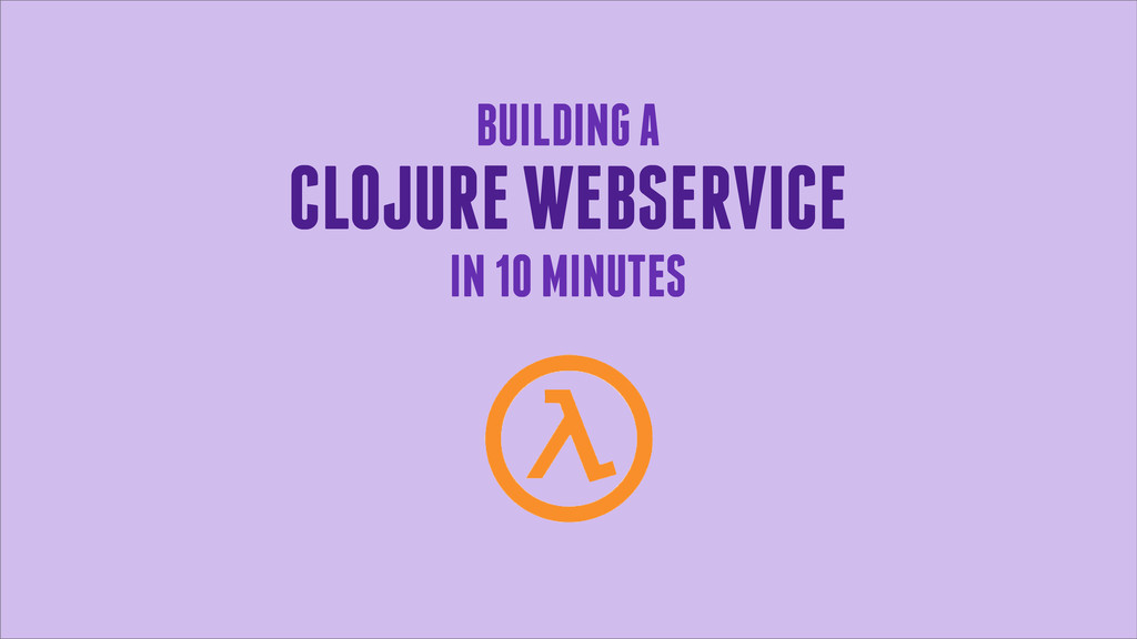 BUILDING A CLOJURE WEBSERVICE IN 10 MINUTES