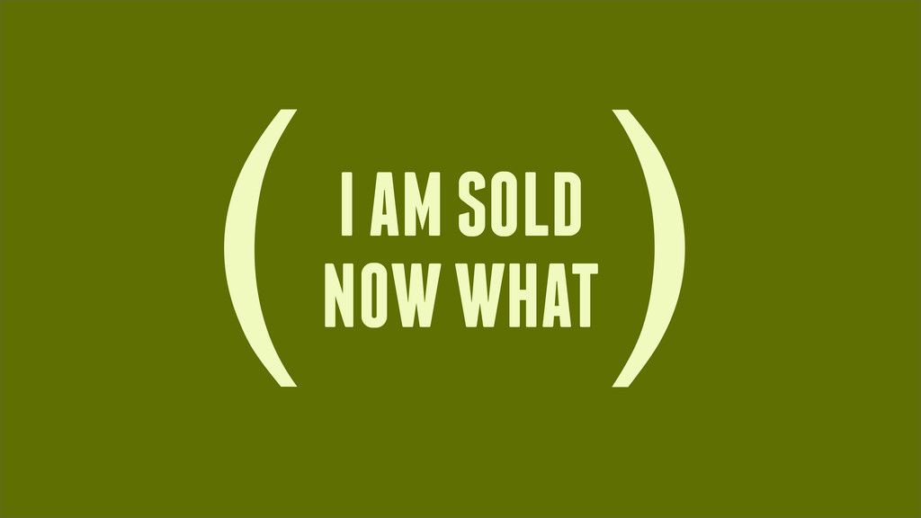 I AM SOLD NOW WHAT ( )