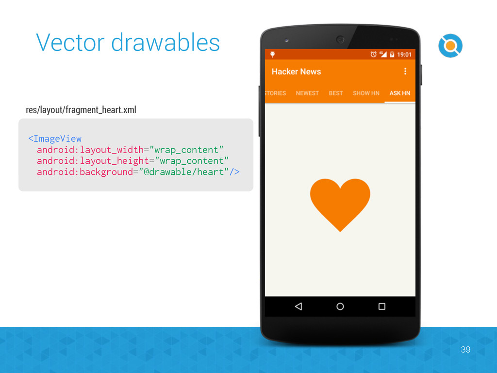 Vector drawables 39 <ImageView android:layout_w...