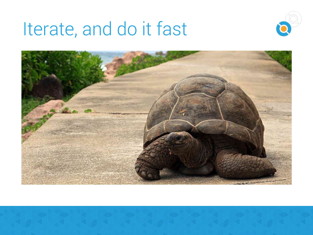 Iterate, and do it fast