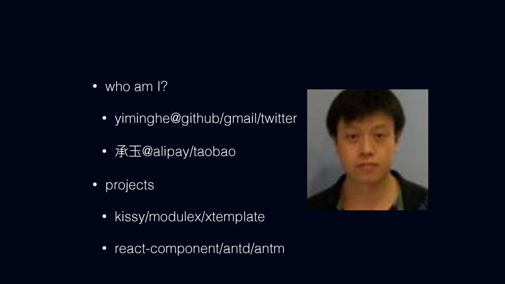 • who am I? • yiminghe@github/gmail/twitter • ಥ...