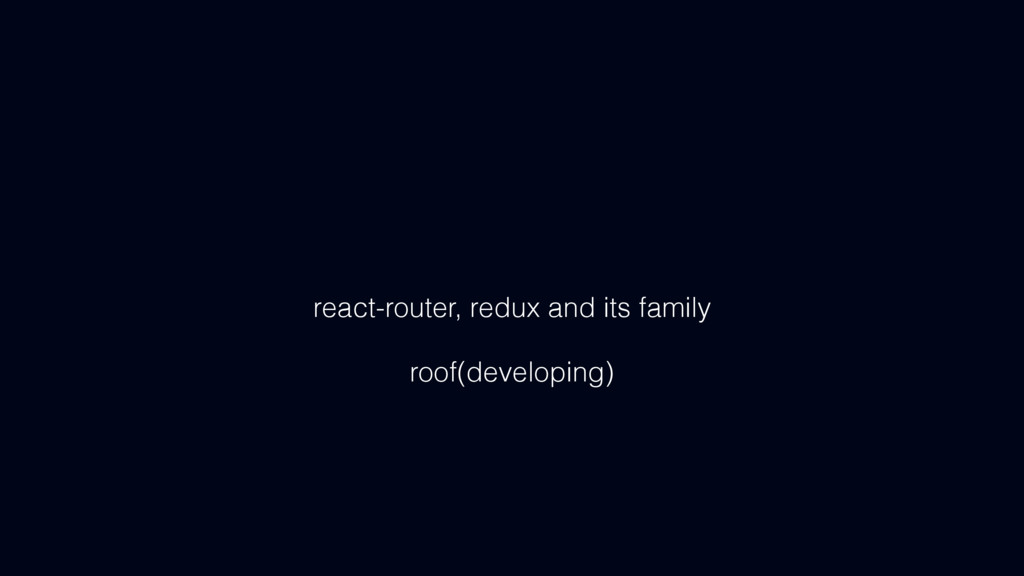 react-router, redux and its family roof(develop...