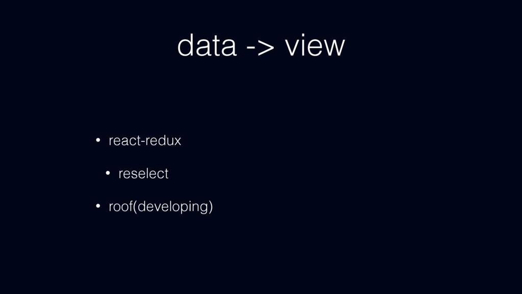 data -> view • react-redux • reselect • roof(de...