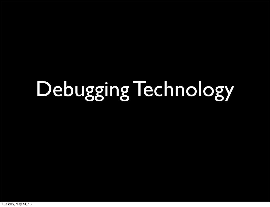 Debugging Technology Tuesday, May 14, 13