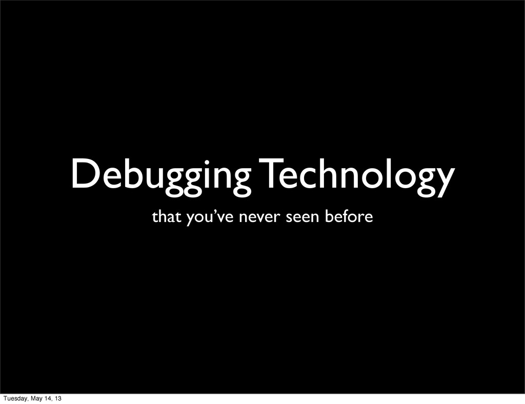 Debugging Technology that you've never seen bef...