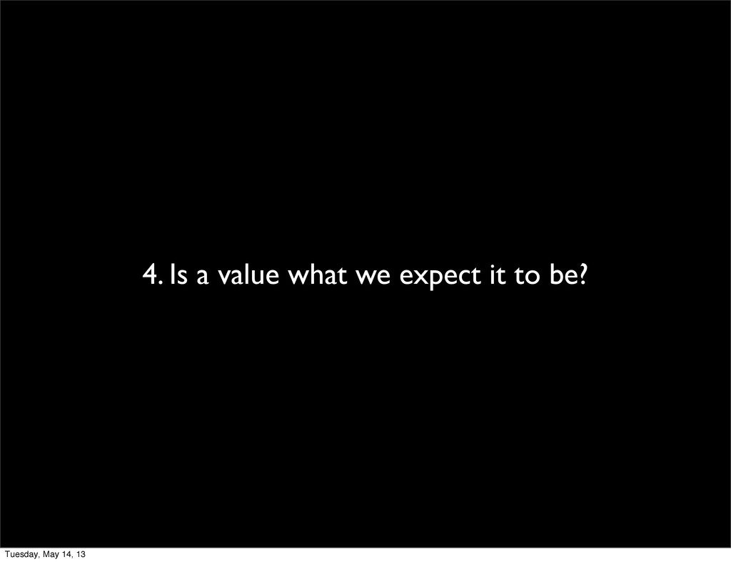 4. Is a value what we expect it to be? Tuesday,...