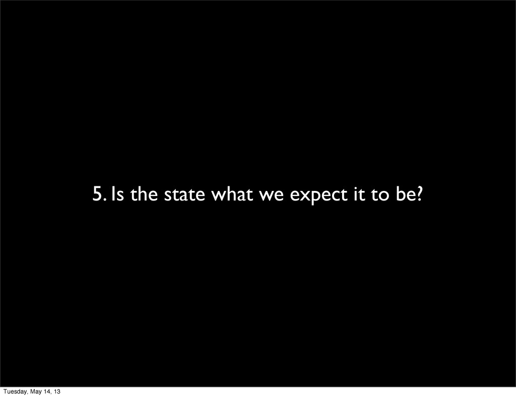 5. Is the state what we expect it to be? Tuesda...