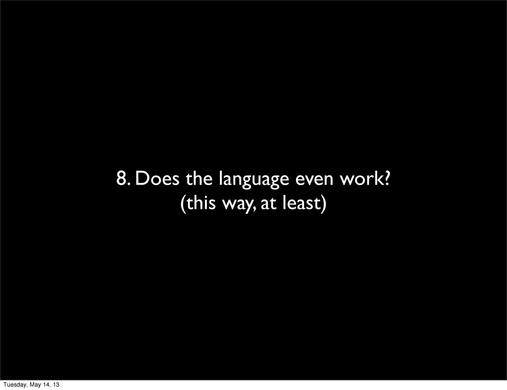 8. Does the language even work? (this way, at l...