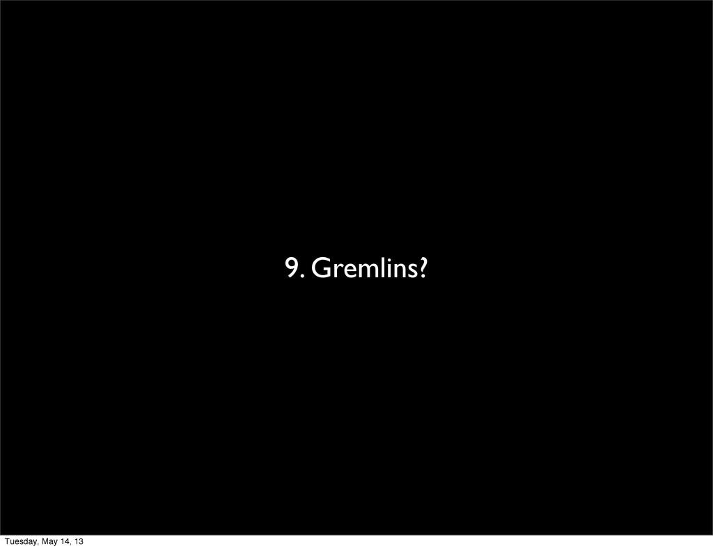9. Gremlins? Tuesday, May 14, 13
