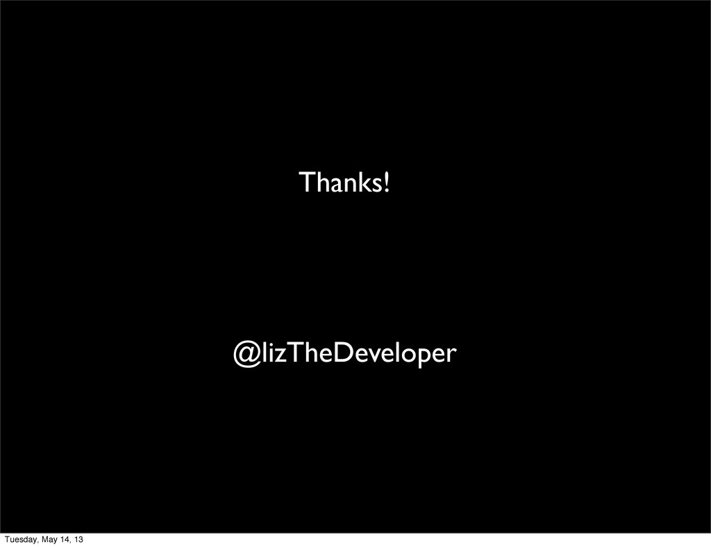 Thanks! @lizTheDeveloper Tuesday, May 14, 13