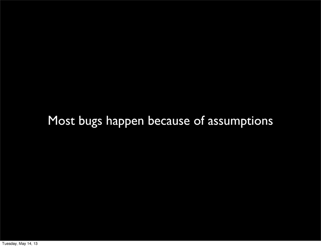 Most bugs happen because of assumptions Tuesday...