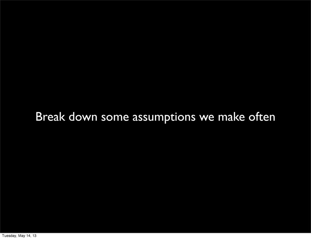 Break down some assumptions we make often Tuesd...