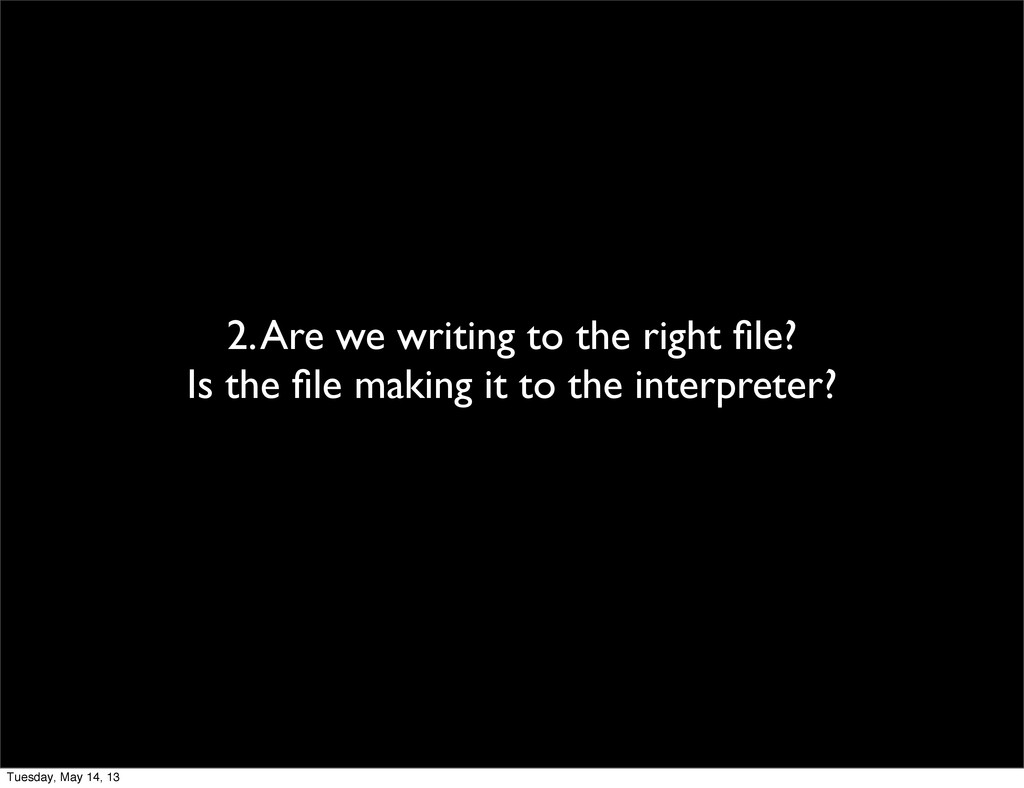 2. Are we writing to the right file? Is the file ...