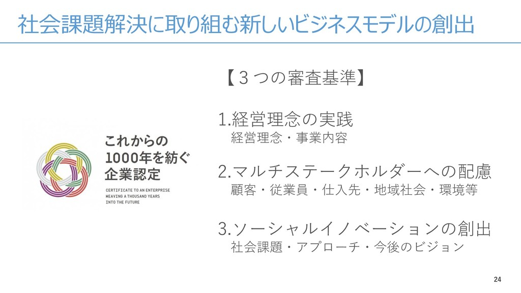 24 【3つの審査基準】 1.経営理念の実践 経営理念・事業内容 2.マルチステークホルダーへ...