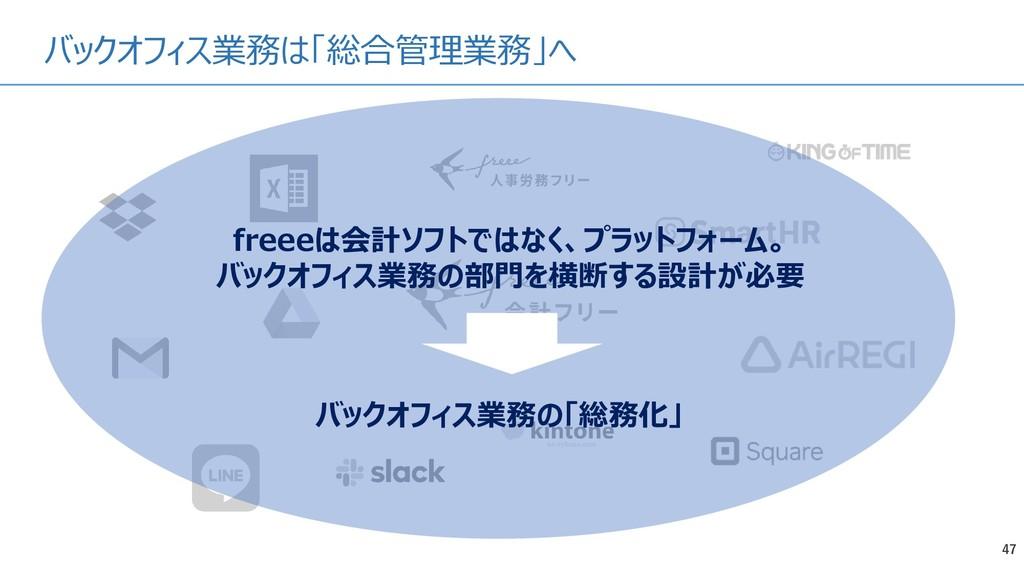 バックオフィス業務は「総合管理業務」へ 47 freeeは会計ソフトではなく、プラットフォーム...