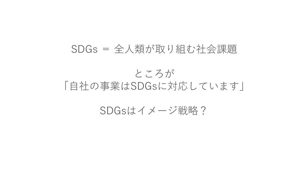 SDGs = 全人類が取り組む社会課題 ところが 「自社の事業はSDGsに対応しています」 S...
