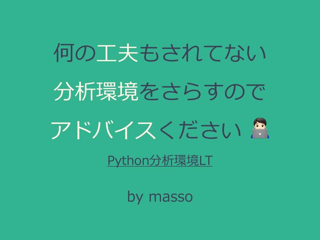 何の⼯夫もされてない 分析環境をさらすので アドバイスください  Python分析環境LT b...