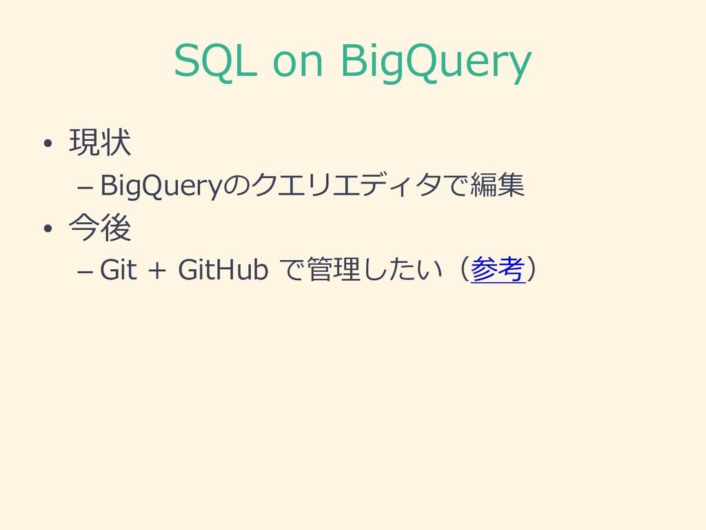SQL on BigQuery • 現状 – BigQueryのクエリエディタで編集 • 今後...