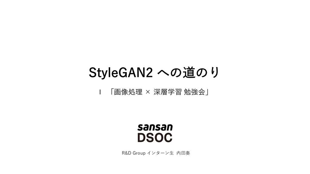 StyleGAN2 への道のり R&D Group インターン⽣ 内⽥奏 「画像処理 × 深層...