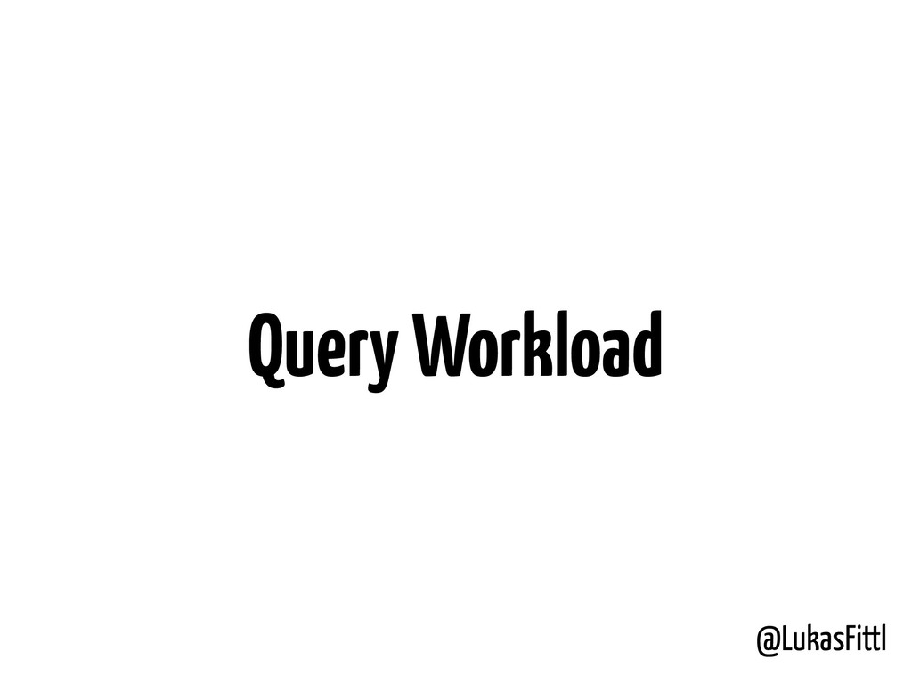 @LukasFittl Query Workload