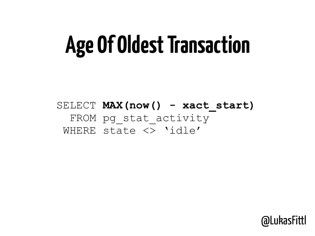 @LukasFittl Age Of Oldest Transaction SELECT MA...